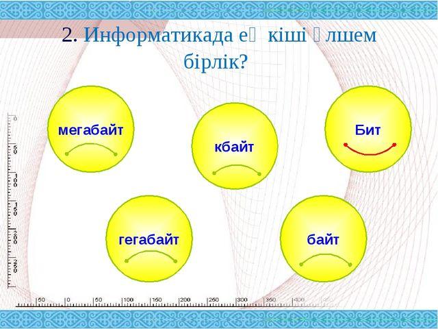 2. Информатикада ең кіші өлшем бірлік? мегабайт байт кбайт гегабайт Бит