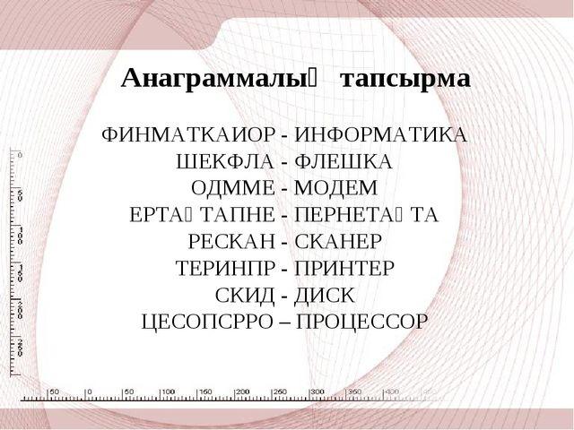 Анаграммалық тапсырма ФИНМАТКАИОР - ИНФОРМАТИКА ШЕКФЛА - ФЛЕШКА ОДММЕ - МОДЕ...