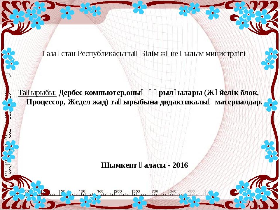 Қазақстан Республикасының Білім және ғылым министрлігі Тақырыбы: Дербес компь...