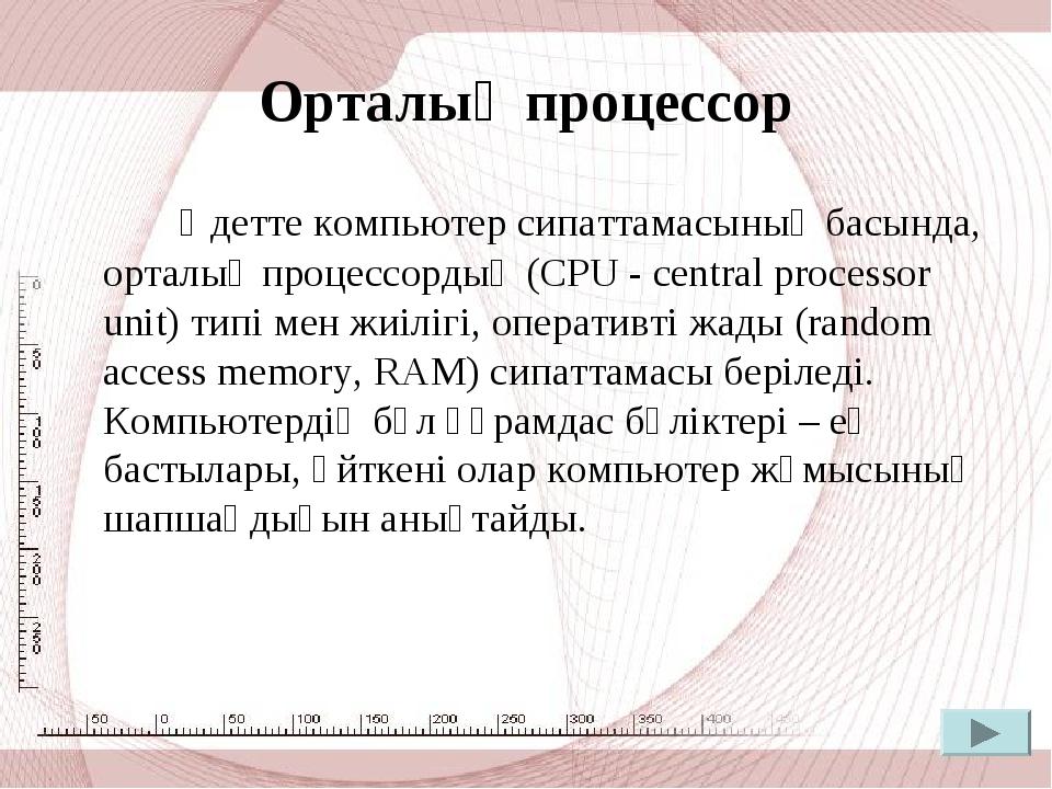 Орталық процессор Әдетте компьютер сипаттамасының басында, орталық процессорд...