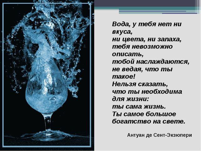 Вода, у тебя нет ни вкуса, ни цвета, ни запаха, тебя невозможно описать, тобо...