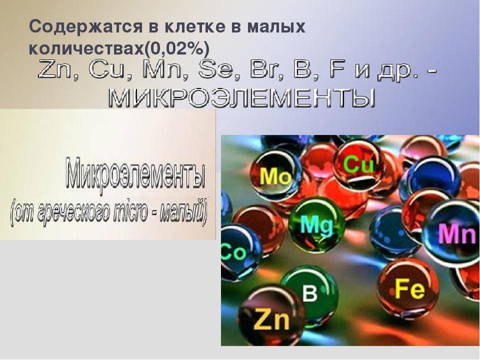 Содержатся в клетке в малых количествах(0,02%) Эти элементы содержаться в кле...