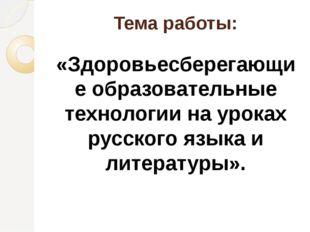 Тема работы: «Здоровьесберегающие образовательные технологии на уроках русско