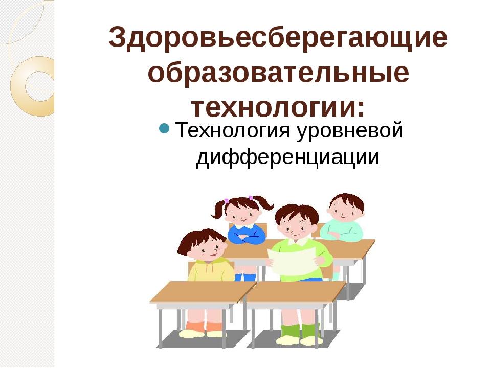 Здоровьесберегающие образовательные технологии: Технология уровневой дифферен...