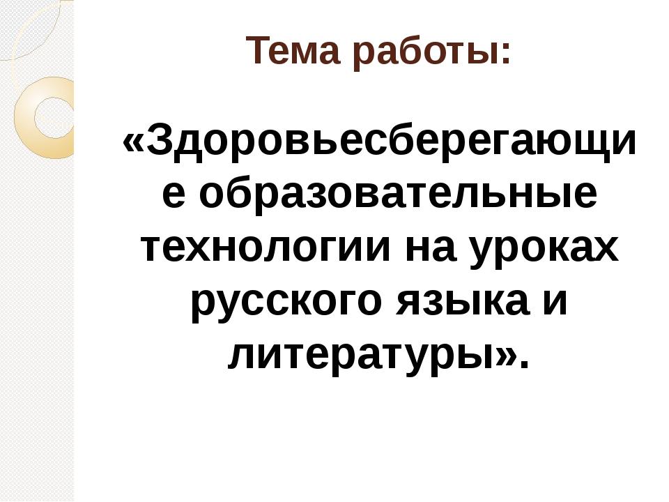 Тема работы: «Здоровьесберегающие образовательные технологии на уроках русско...