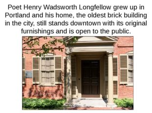 Poet Henry Wadsworth Longfellow grew up in Portland and his home, the oldest