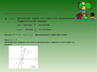 ІІ. функциясының графигін салу үшін у=f`(х) функциясының графигін Оу осінің б