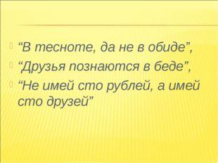 """""""В тесноте, да не в обиде"""", """"Друзья познаются в беде"""", """"Не имей сто рублей, а"""