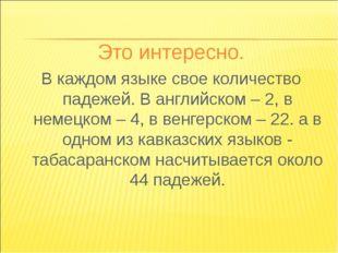 Это интересно. В каждом языке свое количество падежей. В английском – 2, в не