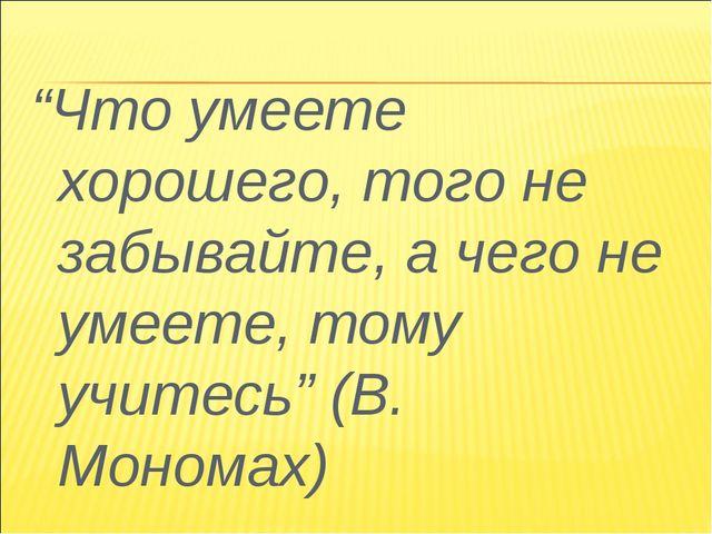 """""""Что умеете хорошего, того не забывайте, а чего не умеете, тому учитесь"""" (В...."""