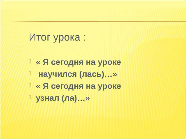 Итог урока : « Я сегодня на уроке научился (лась)…» « Я сегодня на уроке узн...