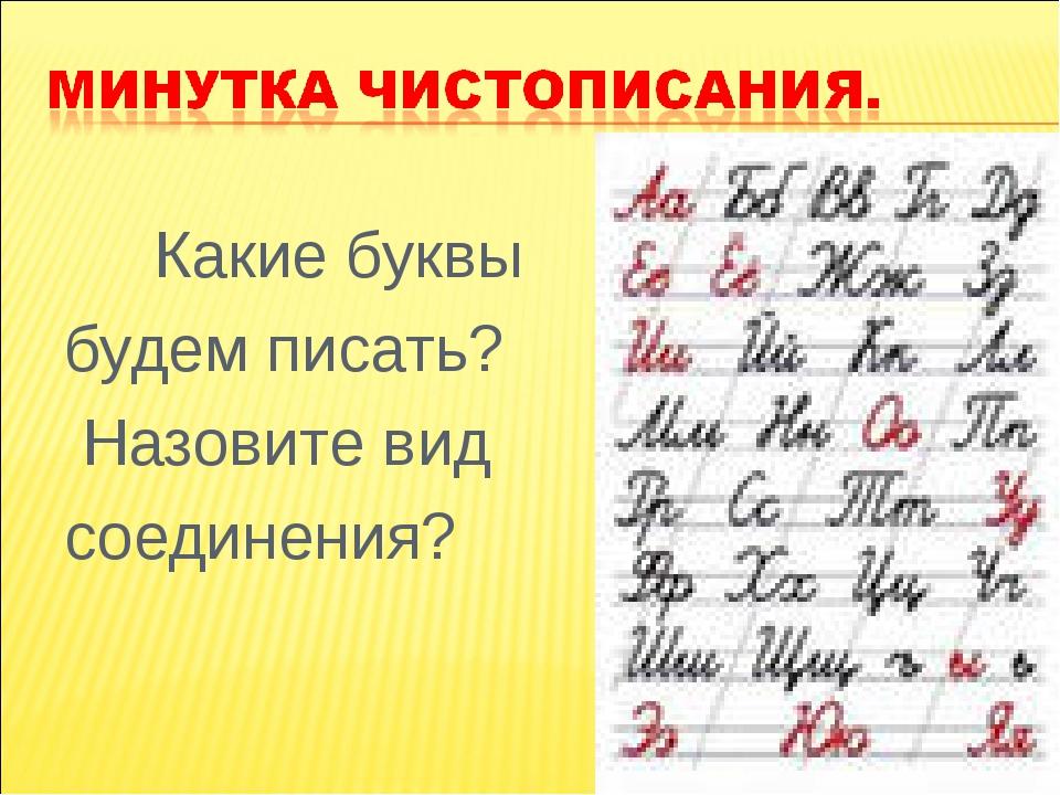 Какие буквы будем писать? Назовите вид соединения?