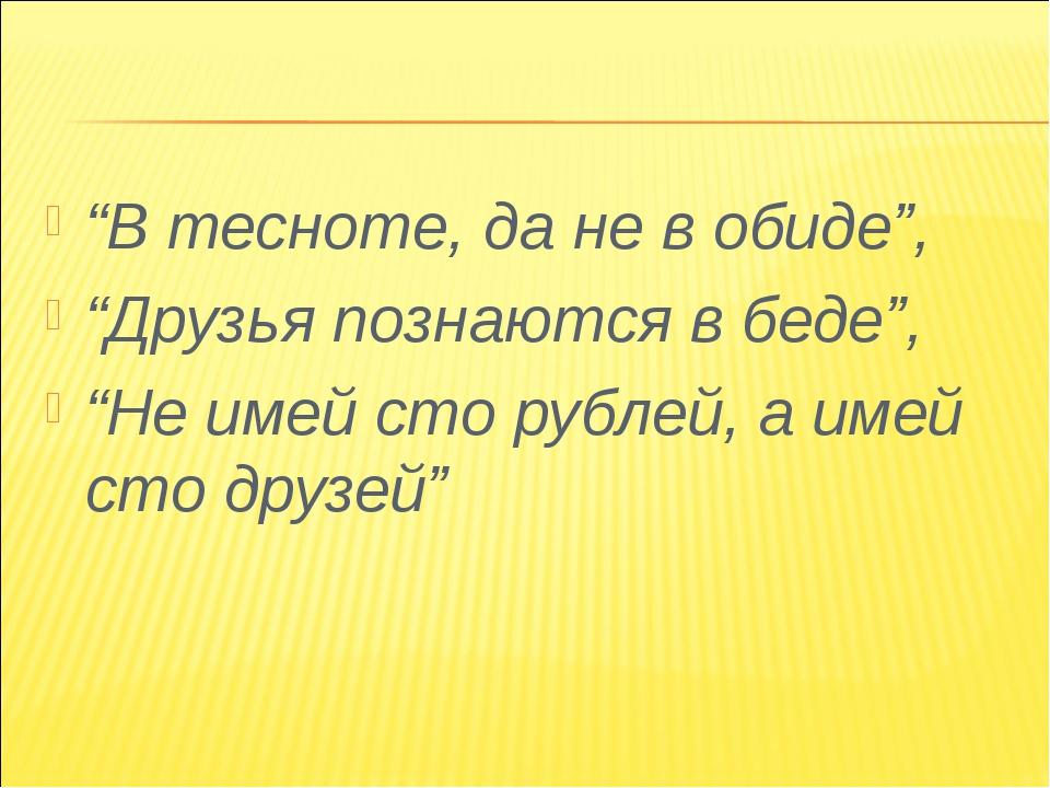 """""""В тесноте, да не в обиде"""", """"Друзья познаются в беде"""", """"Не имей сто рублей, а..."""