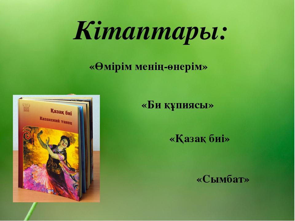 Кітаптары: «Сымбат» «Қазақ биі» «Өмірім менің-өнерім» «Би құпиясы»