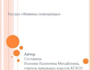 Рассказ «Мамины помощницы» Автор Составила Воловик Валентина Михайловна, учит