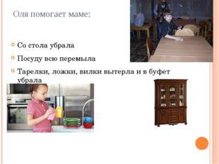 Оля помогает маме: Со стола убрала Посуду всю перемыла Тарелки, ложки, вилки