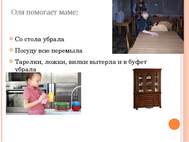 Оля помогает маме: Со стола убрала Посуду всю перемыла Тарелки, ложки, вилки...