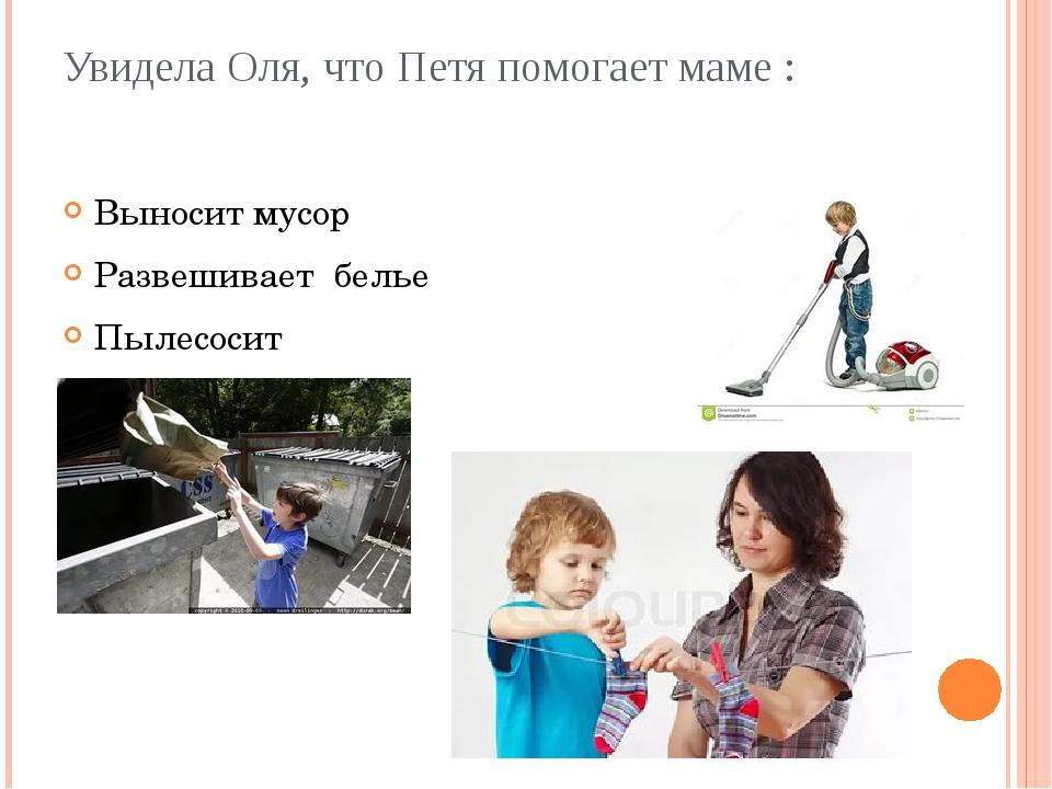 Увидела Оля, что Петя помогает маме : Выносит мусор Развешивает белье Пылесосит
