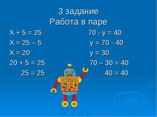 3 задание Работа в паре Х + 5 = 25 70 - у = 40 Х = 25 – 5 у = 70 - 40 Х = 20