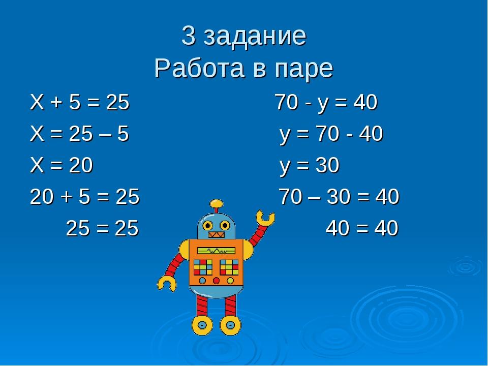 3 задание Работа в паре Х + 5 = 25 70 - у = 40 Х = 25 – 5 у = 70 - 40 Х = 20...