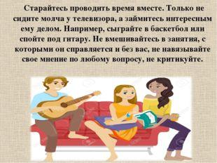 Старайтесь проводить время вместе. Только не сидите молча у телевизора, а за