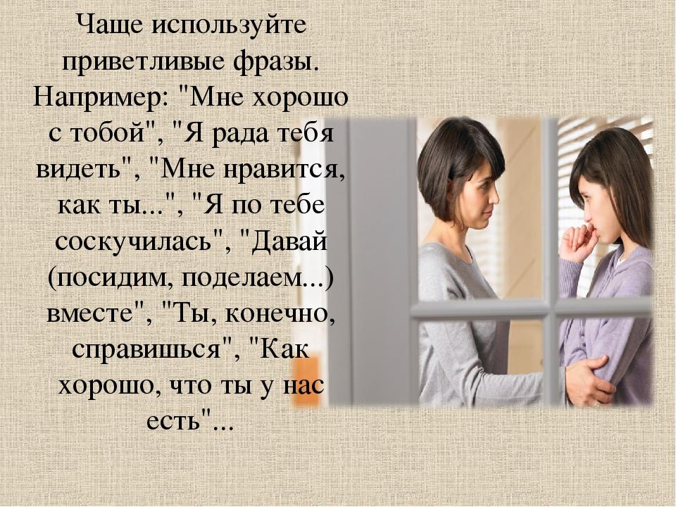"""Чаще используйте приветливые фразы. Например: """"Мне хорошо с тобой"""", """"Я рада..."""