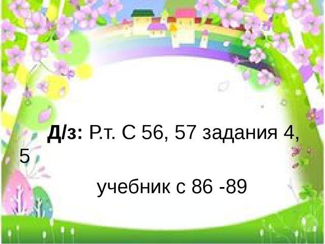 Д/з: Р.т. С 56, 57 задания 4, 5 учебник с 86 -89