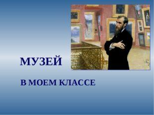 МУЗЕЙ В МОЕМ КЛАССЕ