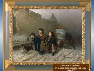 В.Перов. «Тройка». Ученики-мастеровые везут воду. 1866г. ГТГ 11