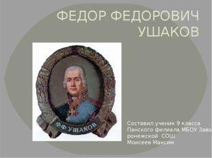 ФЕДОР ФЕДОРОВИЧ УШАКОВ Составил ученик 9 класса Панского филиала МБОУ Заво- р