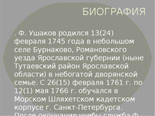 БИОГРАФИЯ . Ф. Ушаков родился 13(24) февраля 1745 года в небольшом селе Бурна