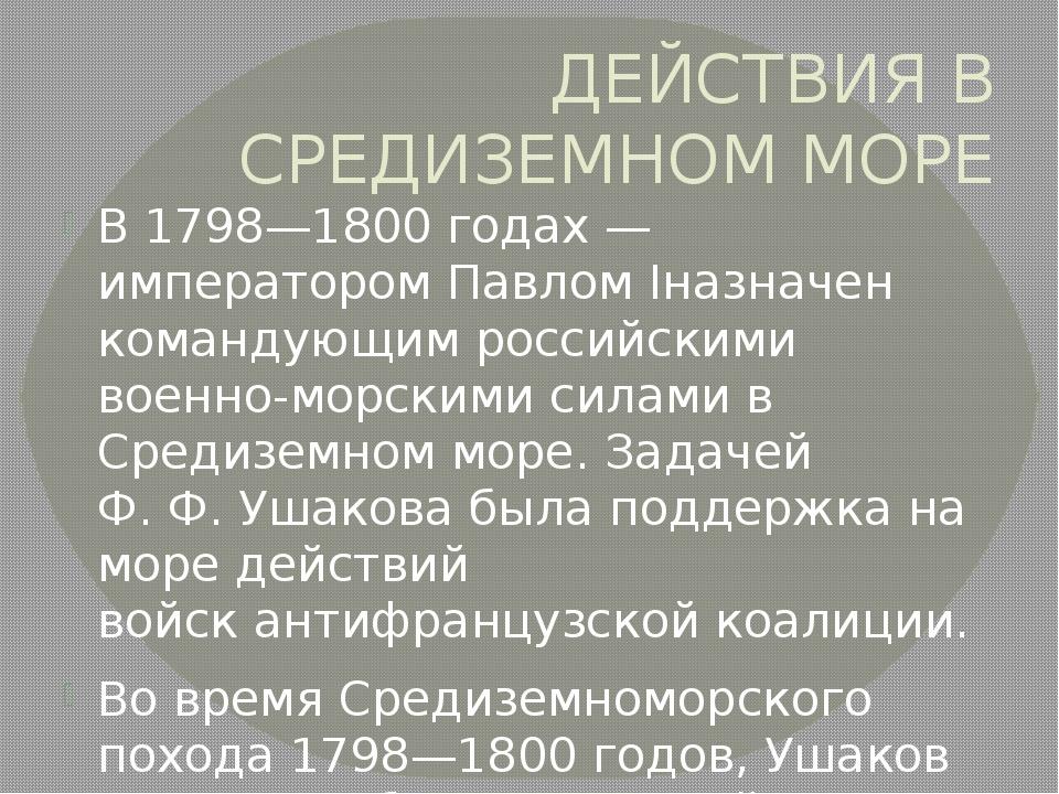 ДЕЙСТВИЯ В СРЕДИЗЕМНОМ МОРЕ В 1798—1800 годах— императоромПавлом Iназначен...