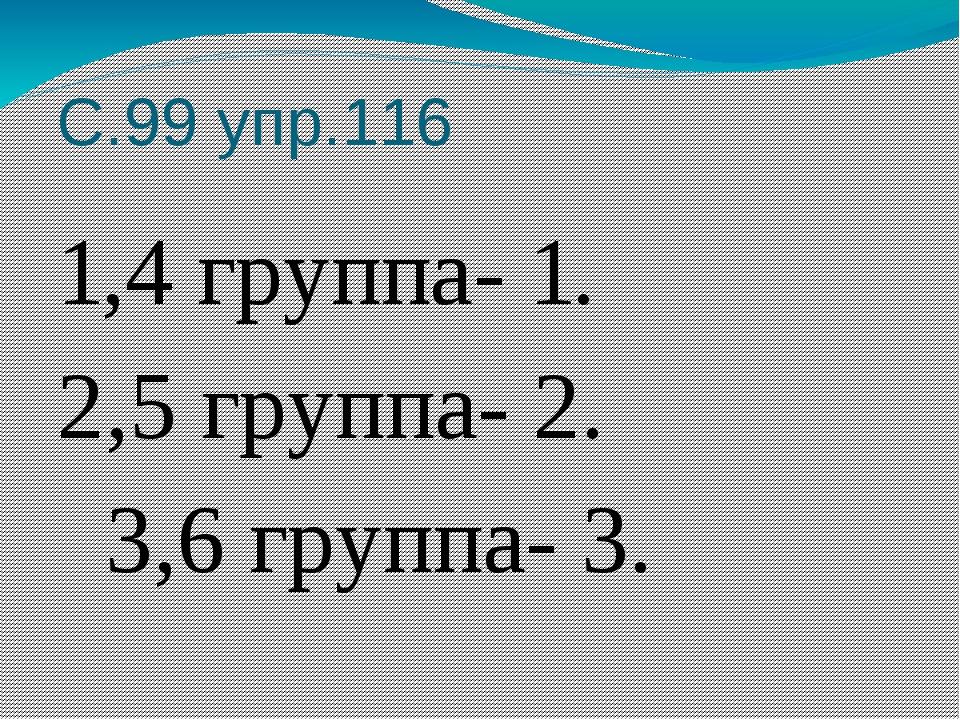 С.99 упр.116 1,4 группа- 1. 2,5 группа- 2. 3,6 группа- 3.