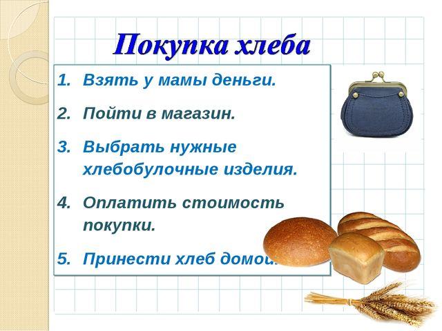 Взять у мамы деньги. Пойти в магазин. Выбрать нужные хлебобулочные изделия. О...