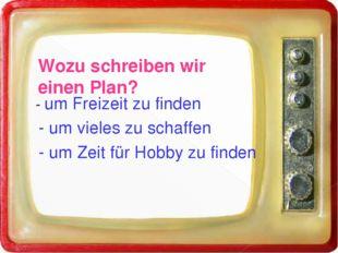 Wozu schreiben wir einen Plan? - um Freizeit zu finden - um vieles zu schaff