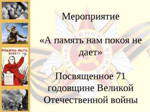 Мероприятие «А память нам покоя не дает» Посвященное 71 годовщине Великой От
