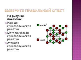 На рисунке показана: Ионная кристаллическая решетка Металлическая кристаллич