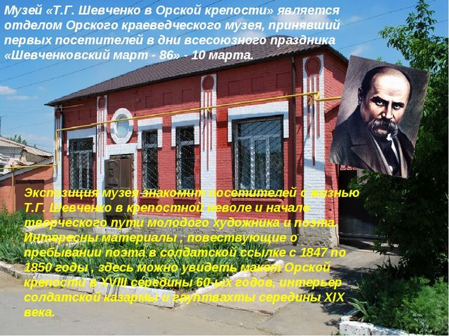 Музей «Т.Г. Шевченко в Орской крепости» является отделом Орского краеведческо...