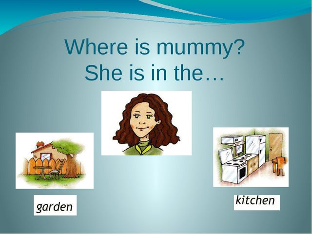 Where is mummy? She is in the…