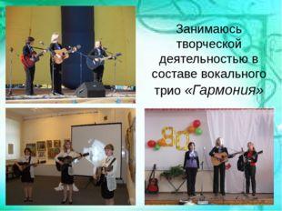 Занимаюсь творческой деятельностью в составе вокального трио «Гармония»