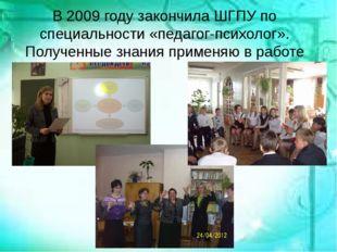 В 2009 году закончила ШГПУ по специальности «педагог-психолог». Полученные з