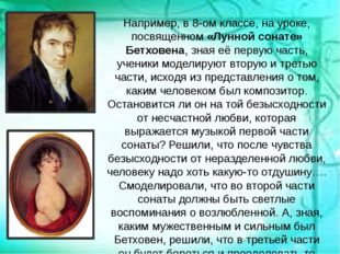 Например, в 8-ом классе, на уроке, посвященном «Лунной сонате» Бетховена, зн