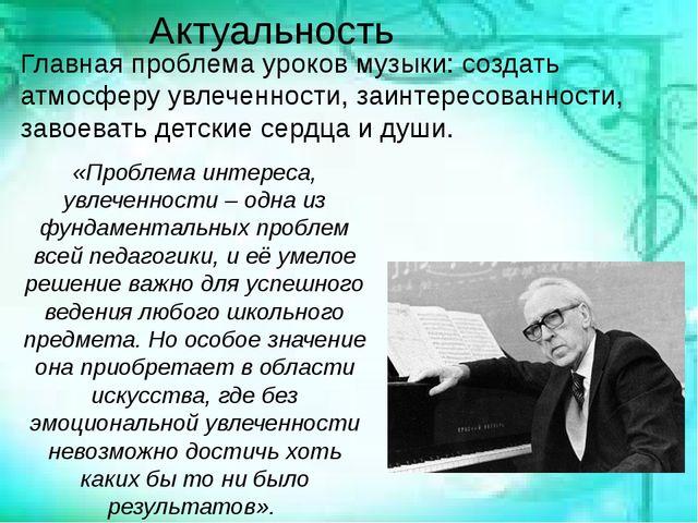 Актуальность Главная проблема уроков музыки: создать атмосферу увлеченности,...