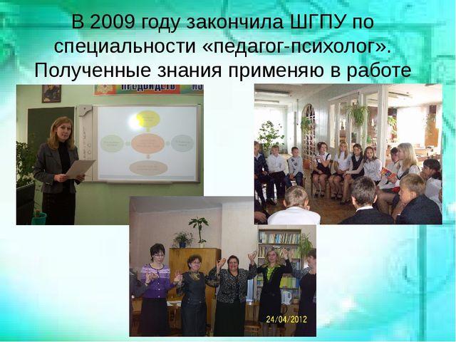 В 2009 году закончила ШГПУ по специальности «педагог-психолог». Полученные з...