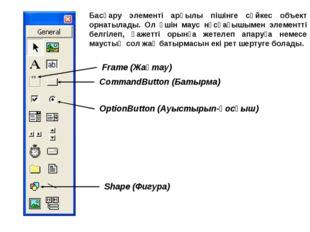 CommandButton (Батырма) OptionButton (Ауыстырып-қосқыш) Frame (Жақтау) Shape