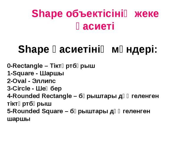 Shape объектіcінің жеке қасиеті Shape қасиетінің мәндері: 0-Rectangle – Тіктө...