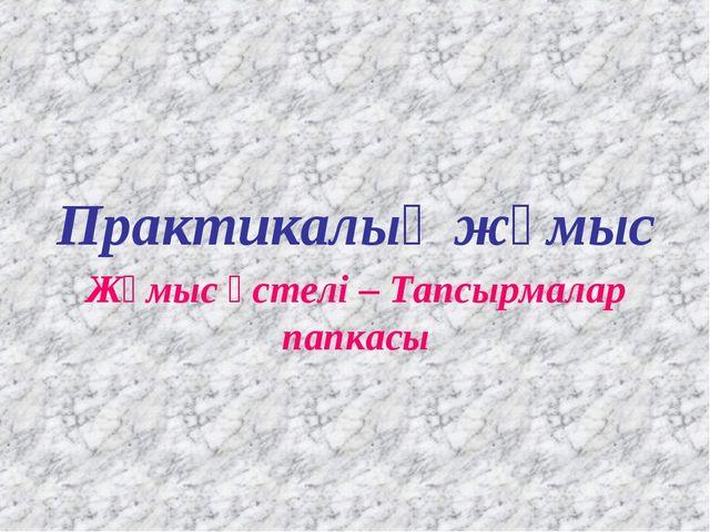 Практикалық жұмыс Жұмыс үстелі – Тапсырмалар папкасы