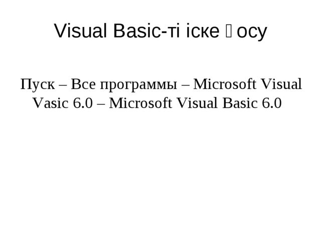 Visual Basic-ті іске қосу Пуск – Все программы – Microsoft Visual Vasic 6.0 –...