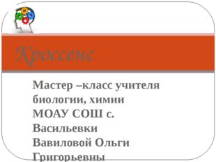 Кроссенс Мастер –класс учителя биологии, химии МОАУ СОШ с. Васильевки Вавилов