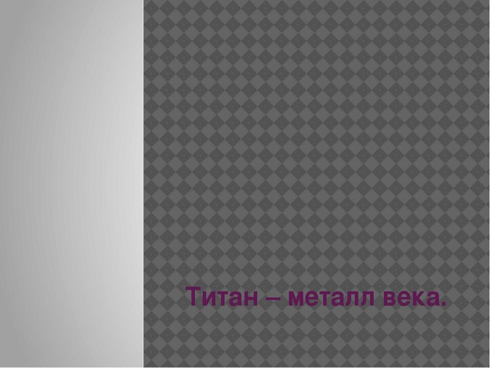 Титан – металл века. Выполнил Прохоренко Роман. Школа №17. 3 «А» класс.